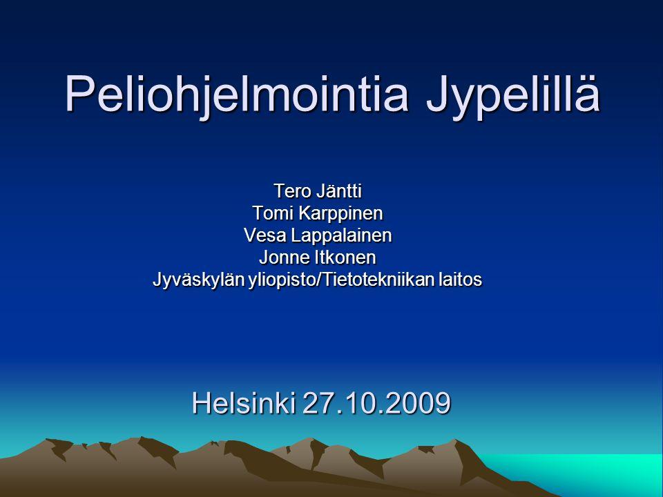 Peliohjelmointia Jypelillä Tero Jäntti Tomi Karppinen Vesa Lappalainen Jonne Itkonen Jyväskylän yliopisto/Tietotekniikan laitos Helsinki 27.10.2009
