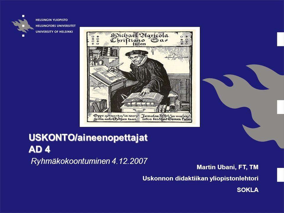 USKONTO/aineenopettajat AD 4 Ryhmäkokoontuminen 4.12.2007 Martin Ubani, FT, TM Uskonnon didaktiikan yliopistonlehtori SOKLA