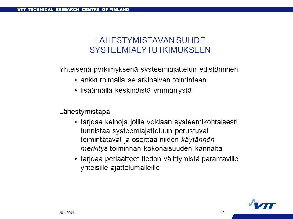VTT TECHNICAL RESEARCH CENTRE OF FINLAND 20.1.200412 LÄHESTYMISTAVAN SUHDE SYSTEEMIÄLYTUTKIMUKSEEN Yhteisenä pyrkimyksenä systeemiajattelun edistäminen ankkuroimalla se arkipäivän toimintaan lisäämällä keskinäistä ymmärrystä Lähestymistapa tarjoaa keinoja joilla voidaan systeemikohtaisesti tunnistaa systeemiajatteluun perustuvat toimintatavat ja osoittaa niiden käytännön merkitys toiminnan kokonaisuuden kannalta tarjoaa periaatteet tiedon välittymistä parantaville yhteisille ajattelumalleille