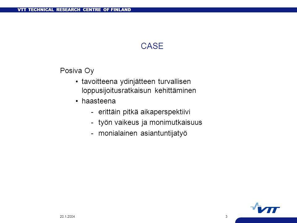 VTT TECHNICAL RESEARCH CENTRE OF FINLAND 20.1.20043 CASE Posiva Oy tavoitteena ydinjätteen turvallisen loppusijoitusratkaisun kehittäminen haasteena -erittäin pitkä aikaperspektiivi -työn vaikeus ja monimutkaisuus -monialainen asiantuntijatyö