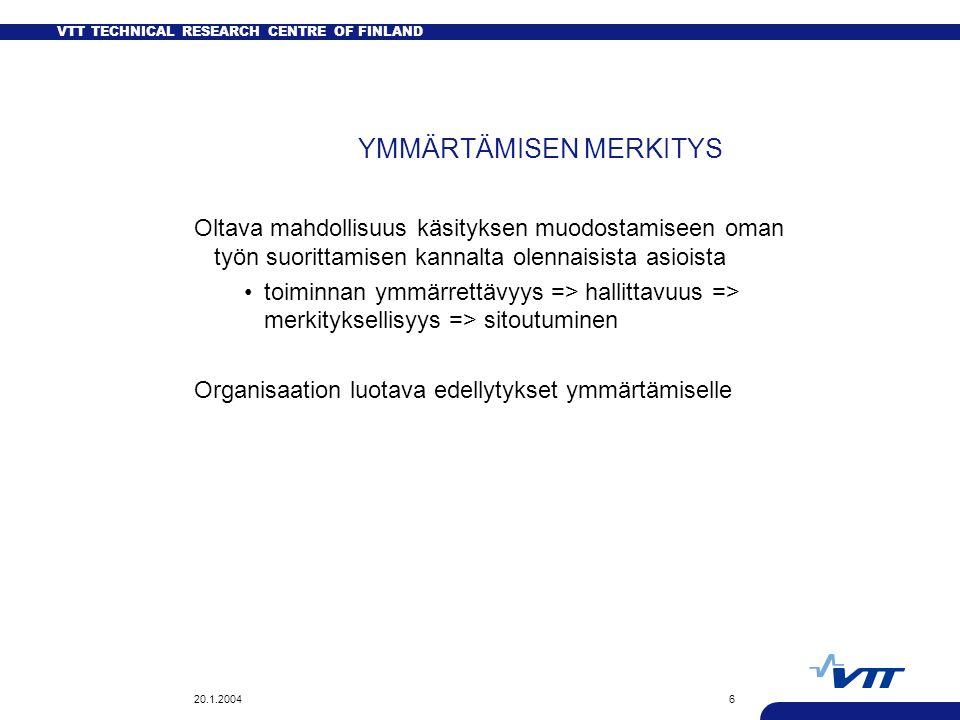 VTT TECHNICAL RESEARCH CENTRE OF FINLAND 20.1.20046 YMMÄRTÄMISEN MERKITYS Oltava mahdollisuus käsityksen muodostamiseen oman työn suorittamisen kannalta olennaisista asioista toiminnan ymmärrettävyys => hallittavuus => merkityksellisyys => sitoutuminen Organisaation luotava edellytykset ymmärtämiselle