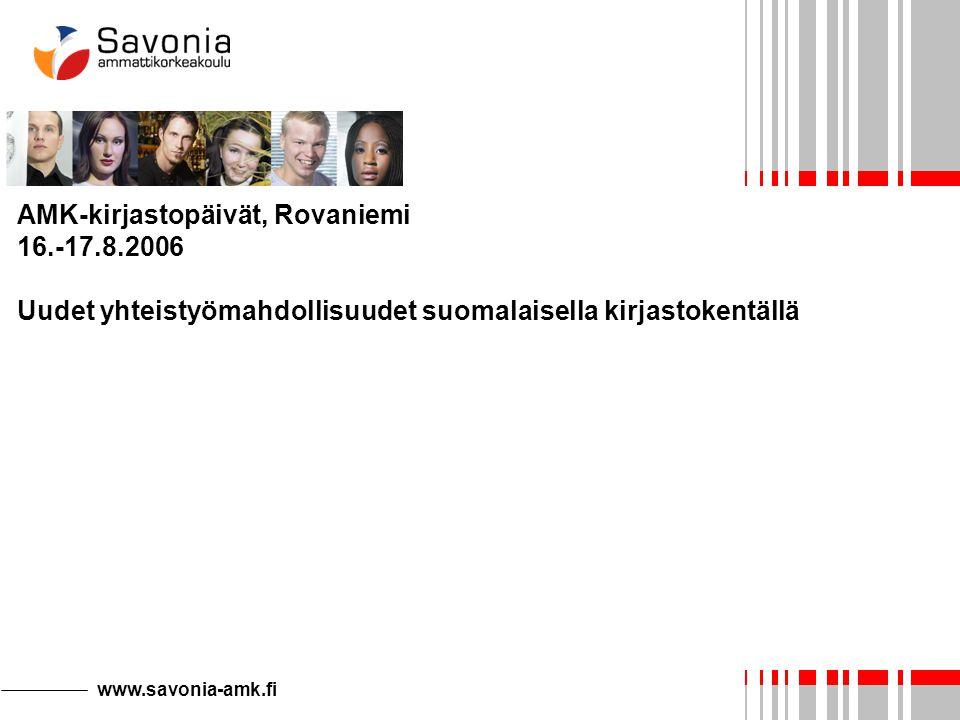 www.savonia-amk.fi AMK-kirjastopäivät, Rovaniemi 16.-17.8.2006 Uudet yhteistyömahdollisuudet suomalaisella kirjastokentällä