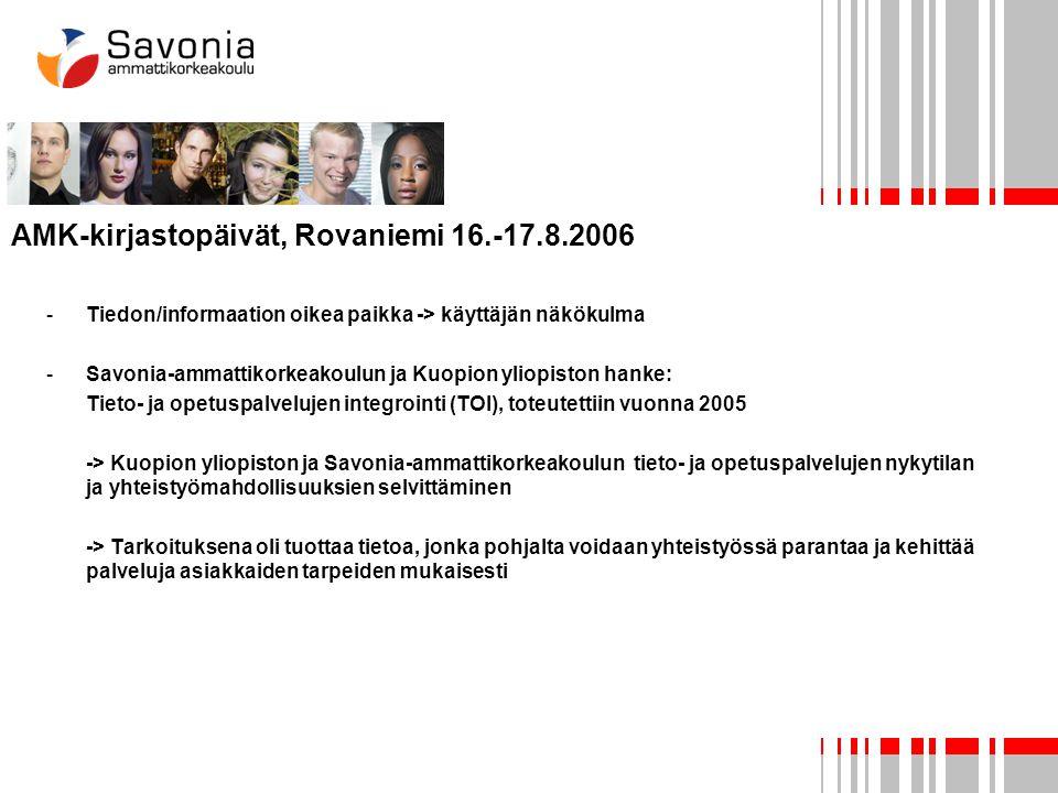 AMK-kirjastopäivät, Rovaniemi 16.-17.8.2006 -Tiedon/informaation oikea paikka -> käyttäjän näkökulma -Savonia-ammattikorkeakoulun ja Kuopion yliopiston hanke: Tieto- ja opetuspalvelujen integrointi (TOI), toteutettiin vuonna 2005 -> Kuopion yliopiston ja Savonia-ammattikorkeakoulun tieto- ja opetuspalvelujen nykytilan ja yhteistyömahdollisuuksien selvittäminen -> Tarkoituksena oli tuottaa tietoa, jonka pohjalta voidaan yhteistyössä parantaa ja kehittää palveluja asiakkaiden tarpeiden mukaisesti