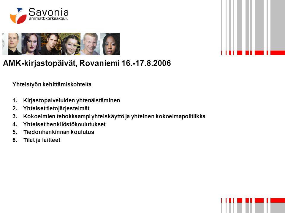 AMK-kirjastopäivät, Rovaniemi 16.-17.8.2006 Yhteistyön kehittämiskohteita 1.Kirjastopalveluiden yhtenäistäminen 2.Yhteiset tietojärjestelmät 3.Kokoelmien tehokkaampi yhteiskäyttö ja yhteinen kokoelmapolitiikka 4.Yhteiset henkilöstökoulutukset 5.Tiedonhankinnan koulutus 6.Tilat ja laitteet