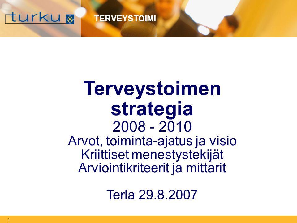 1 TERVEYSTOIMI Terveystoimen strategia 2008 - 2010 Arvot, toiminta-ajatus ja visio Kriittiset menestystekijät Arviointikriteerit ja mittarit Terla 29.8.2007