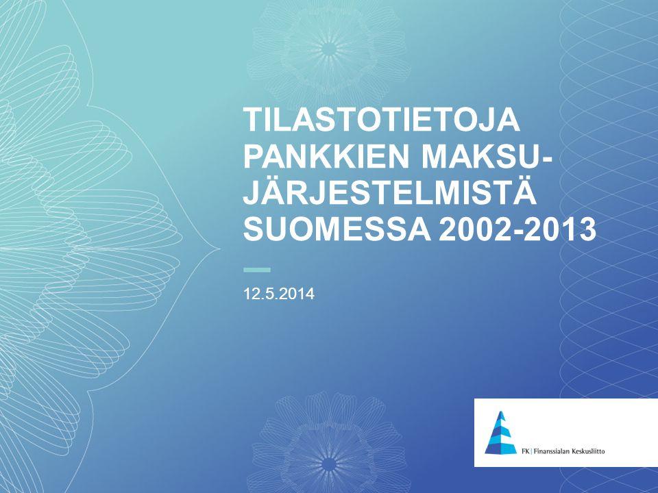 1 TILASTOTIETOJA PANKKIEN MAKSU- JÄRJESTELMISTÄ SUOMESSA 2002-2013 12.5.2014
