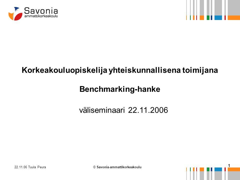 22.11.06 Tuula Peura 1 © Savonia-ammattikorkeakoulu Korkeakouluopiskelija yhteiskunnallisena toimijana Benchmarking-hanke väliseminaari 22.11.2006