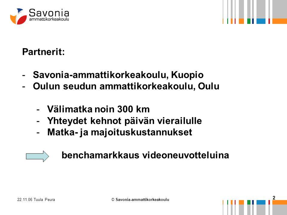 22.11.06 Tuula Peura 2 © Savonia-ammattikorkeakoulu Partnerit: -Savonia-ammattikorkeakoulu, Kuopio -Oulun seudun ammattikorkeakoulu, Oulu -Välimatka noin 300 km -Yhteydet kehnot päivän vierailulle -Matka- ja majoituskustannukset benchamarkkaus videoneuvotteluina