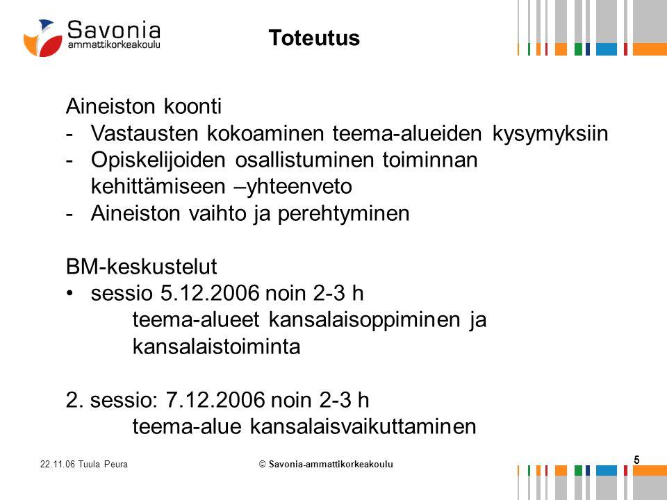 22.11.06 Tuula Peura 5 © Savonia-ammattikorkeakoulu Aineiston koonti -Vastausten kokoaminen teema-alueiden kysymyksiin -Opiskelijoiden osallistuminen toiminnan kehittämiseen –yhteenveto -Aineiston vaihto ja perehtyminen BM-keskustelut sessio 5.12.2006 noin 2-3 h teema-alueet kansalaisoppiminen ja kansalaistoiminta 2.