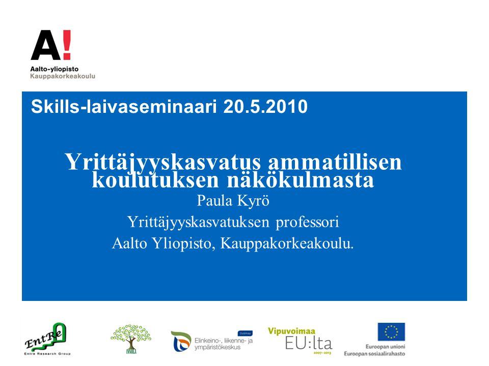 Skills-laivaseminaari 20.5.2010 Yrittäjyyskasvatus ammatillisen koulutuksen näkökulmasta Paula Kyrö Yrittäjyyskasvatuksen professori Aalto Yliopisto, Kauppakorkeakoulu.