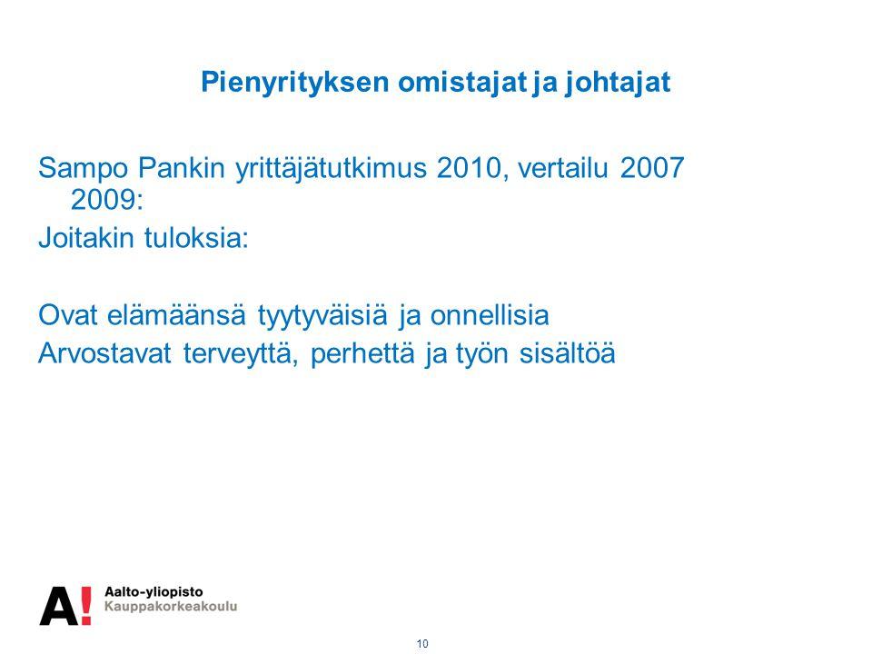 10 Pienyrityksen omistajat ja johtajat Sampo Pankin yrittäjätutkimus 2010, vertailu 2007 2009: Joitakin tuloksia: Ovat elämäänsä tyytyväisiä ja onnellisia Arvostavat terveyttä, perhettä ja työn sisältöä