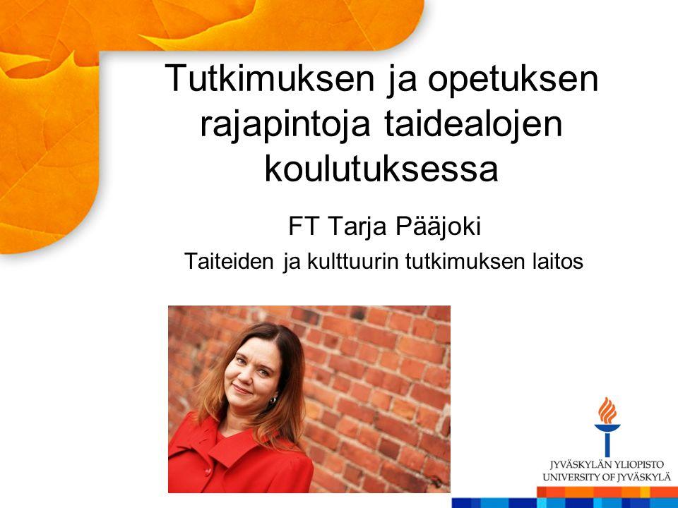 Tutkimuksen ja opetuksen rajapintoja taidealojen koulutuksessa FT Tarja Pääjoki Taiteiden ja kulttuurin tutkimuksen laitos