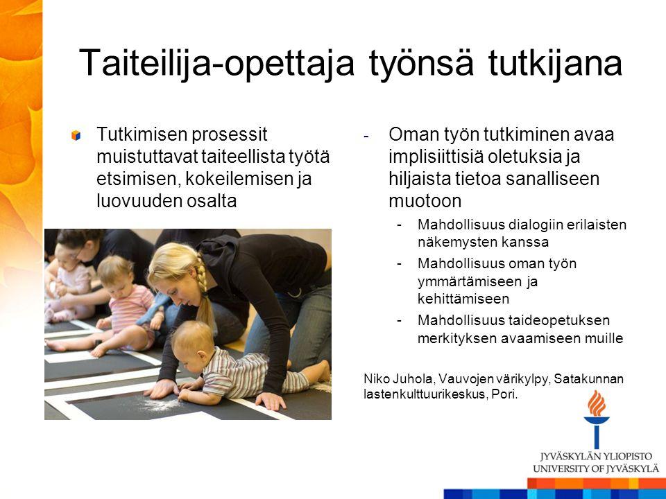 Taiteilija-opettaja työnsä tutkijana Tutkimisen prosessit muistuttavat taiteellista työtä etsimisen, kokeilemisen ja luovuuden osalta - Oman työn tutkiminen avaa implisiittisiä oletuksia ja hiljaista tietoa sanalliseen muotoon -Mahdollisuus dialogiin erilaisten näkemysten kanssa -Mahdollisuus oman työn ymmärtämiseen ja kehittämiseen -Mahdollisuus taideopetuksen merkityksen avaamiseen muille Niko Juhola, Vauvojen värikylpy, Satakunnan lastenkulttuurikeskus, Pori.