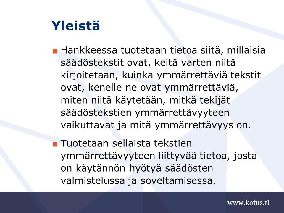www.kotus.fi Yleistä ■ Hankkeessa tuotetaan tietoa siitä, millaisia säädöstekstit ovat, keitä varten niitä kirjoitetaan, kuinka ymmärrettäviä tekstit ovat, kenelle ne ovat ymmärrettäviä, miten niitä käytetään, mitkä tekijät säädöstekstien ymmärrettävyyteen vaikuttavat ja mitä ymmärrettävyys on.