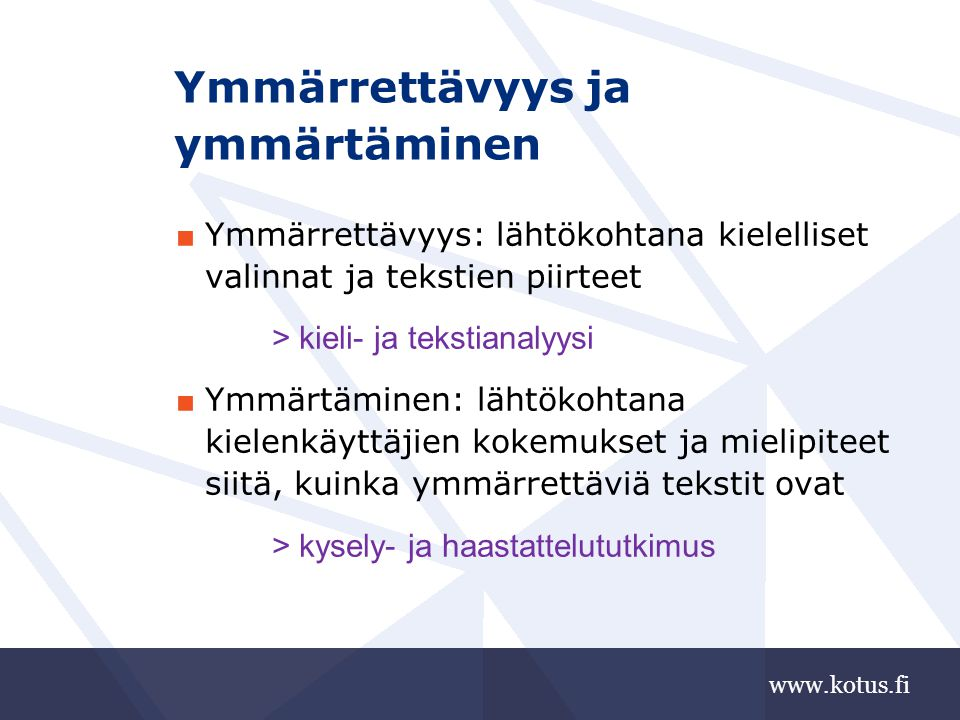 www.kotus.fi Ymmärrettävyys ja ymmärtäminen ■ Ymmärrettävyys: lähtökohtana kielelliset valinnat ja tekstien piirteet > kieli- ja tekstianalyysi ■ Ymmärtäminen: lähtökohtana kielenkäyttäjien kokemukset ja mielipiteet siitä, kuinka ymmärrettäviä tekstit ovat > kysely- ja haastattelututkimus