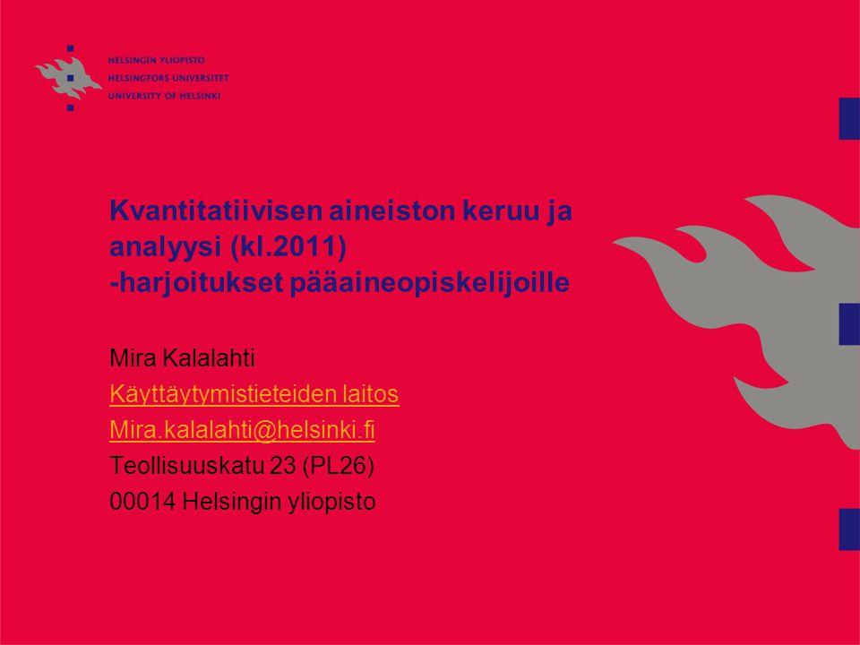 Kvantitatiivisen aineiston keruu ja analyysi (kl.2011) -harjoitukset pääaineopiskelijoille Mira Kalalahti Käyttäytymistieteiden laitos Mira.kalalahti@helsinki.fi Teollisuuskatu 23 (PL26) 00014 Helsingin yliopisto