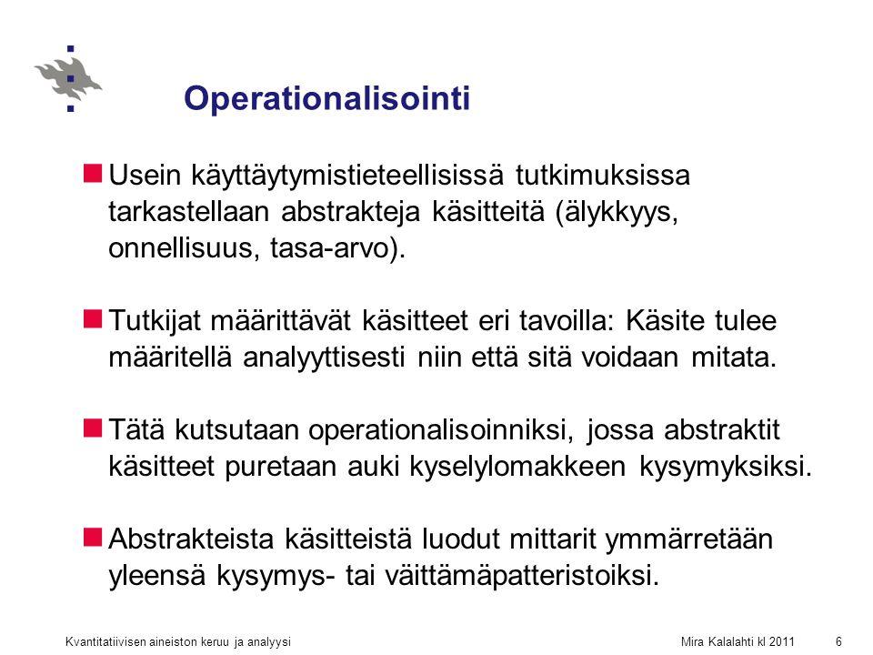 Mira Kalalahti kl 2011Kvantitatiivisen aineiston keruu ja analyysi6 Operationalisointi Usein käyttäytymistieteellisissä tutkimuksissa tarkastellaan abstrakteja käsitteitä (älykkyys, onnellisuus, tasa-arvo).