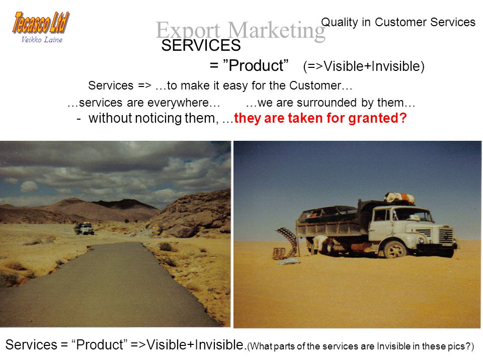 Export Marketing Veikko Laine SERVICES = Product (=>Visible+Invisible) Services => …to make it easy for the Customer… …services are everywhere… …we are surrounded by them… - without noticing them,...they are taken for granted.