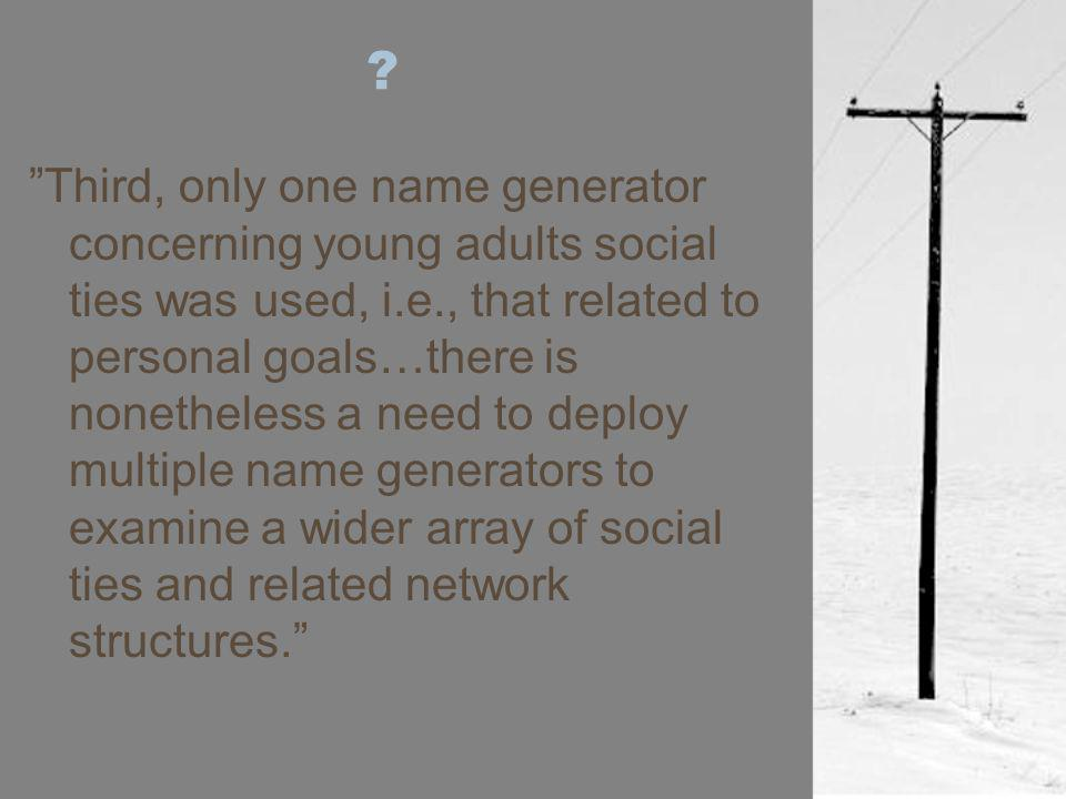 Third, only one name generator concerning young adults social ties was used, i.e., that related to personal goals…there is nonetheless a need to deploy multiple name generators to examine a wider array of social ties and related network structures.