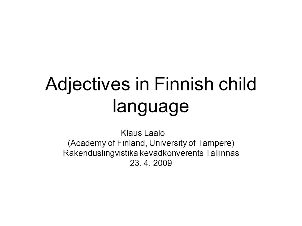 Adjectives in Finnish child language Klaus Laalo (Academy of Finland, University of Tampere) Rakenduslingvistika kevadkonverents Tallinnas 23.