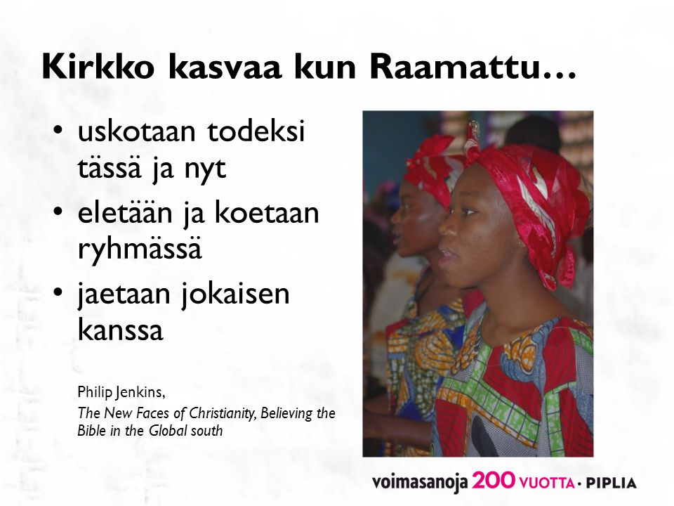 Kirkko kasvaa kun Raamattu… • uskotaan todeksi tässä ja nyt • eletään ja koetaan ryhmässä • jaetaan jokaisen kanssa Philip Jenkins, The New Faces of Christianity, Believing the Bible in the Global south