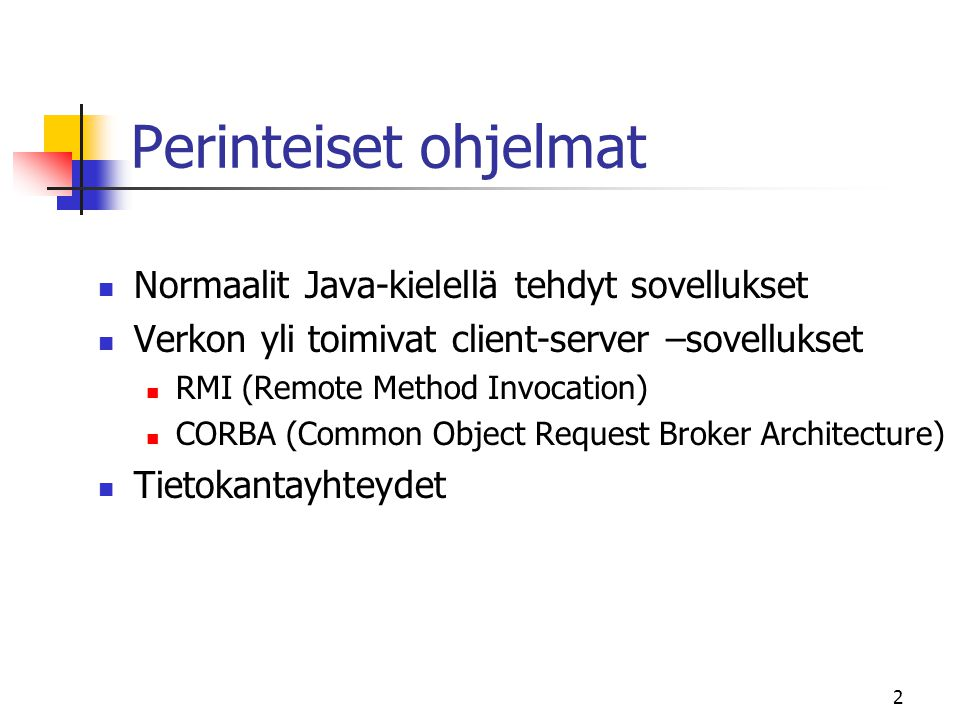 2 Perinteiset ohjelmat  Normaalit Java-kielellä tehdyt sovellukset  Verkon yli toimivat client-server –sovellukset  RMI (Remote Method Invocation)  CORBA (Common Object Request Broker Architecture)  Tietokantayhteydet