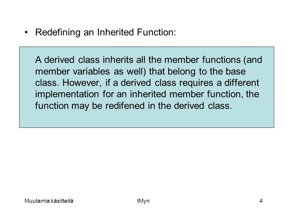 Muutamia käsitteitätMyn4 •Redefining an Inherited Function: A derived class inherits all the member functions (and member variables as well) that belong to the base class.