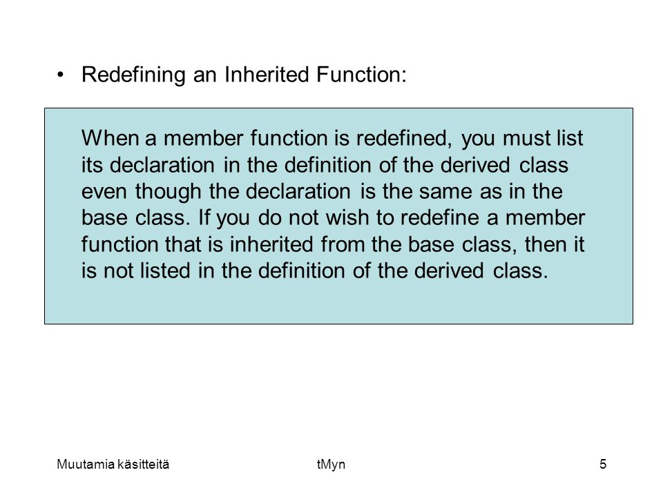Muutamia käsitteitätMyn5 •Redefining an Inherited Function: When a member function is redefined, you must list its declaration in the definition of the derived class even though the declaration is the same as in the base class.