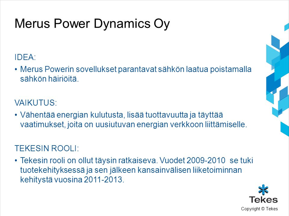 Copyright © Tekes Merus Power Dynamics Oy IDEA: •Merus Powerin sovellukset parantavat sähkön laatua poistamalla sähkön häiriöitä.