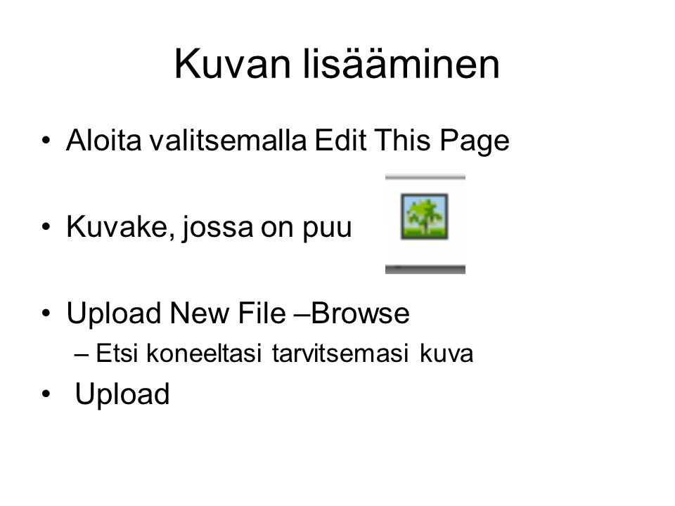Kuvan lisääminen •Aloita valitsemalla Edit This Page •Kuvake, jossa on puu •Upload New File –Browse –Etsi koneeltasi tarvitsemasi kuva • Upload