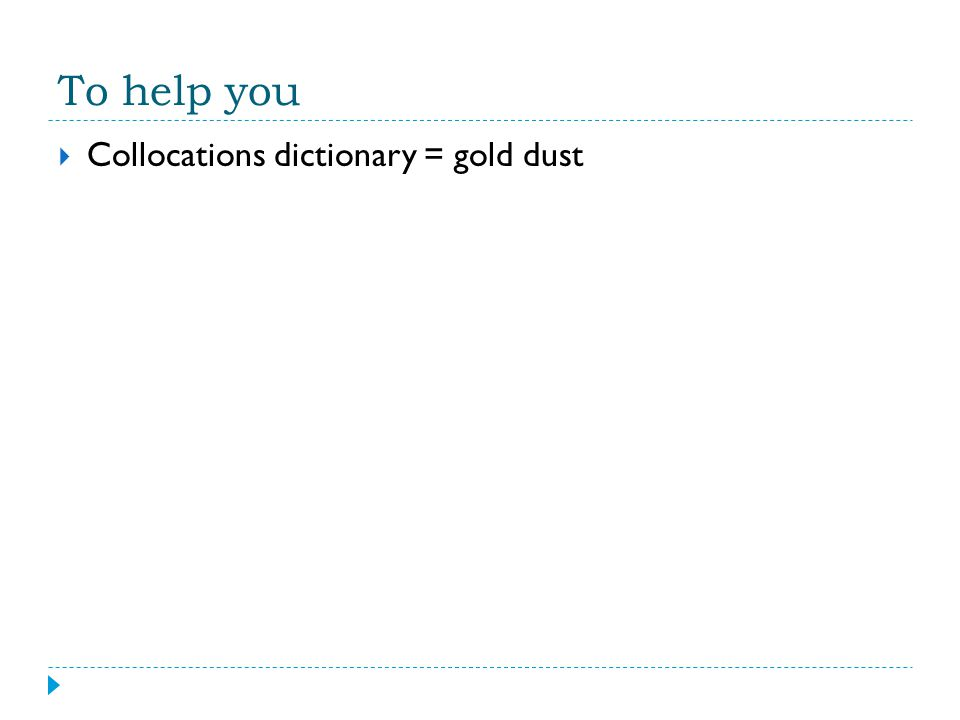 To help you  Collocations dictionary = gold dust