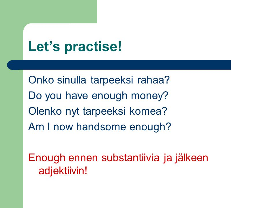 Let's practise. Onko sinulla tarpeeksi rahaa. Do you have enough money.