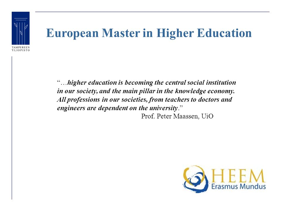 European Master in Higher Education …higher education is becoming the central social institution in our society, and the main pillar in the knowledge economy.