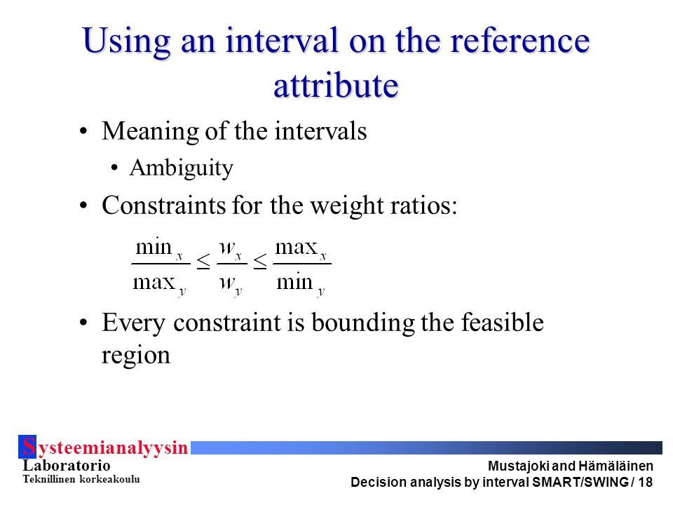 S ysteemianalyysin Laboratorio Teknillinen korkeakoulu Mustajoki and Hämäläinen Decision analysis by interval SMART/SWING / 18 Using an interval on the reference attribute Meaning of the intervals Ambiguity Constraints for the weight ratios: Every constraint is bounding the feasible region
