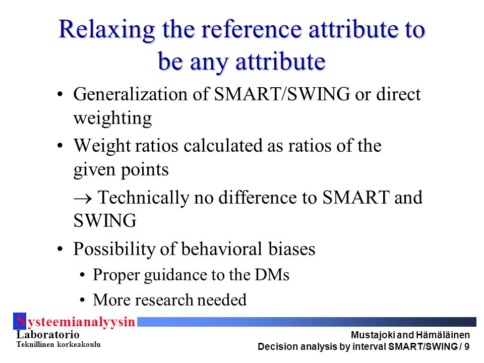 S ysteemianalyysin Laboratorio Teknillinen korkeakoulu Mustajoki and Hämäläinen Decision analysis by interval SMART/SWING / 9 Relaxing the reference attribute to be any attribute Generalization of SMART/SWING or direct weighting Weight ratios calculated as ratios of the given points  Technically no difference to SMART and SWING Possibility of behavioral biases Proper guidance to the DMs More research needed