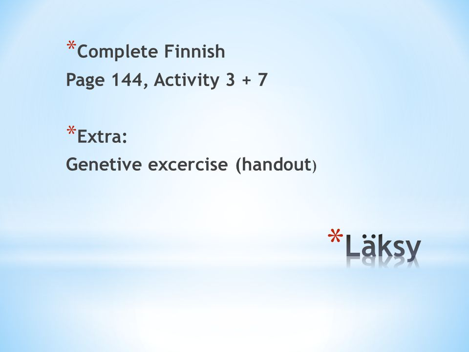* Complete Finnish Page 144, Activity * Extra: Genetive excercise (handout )