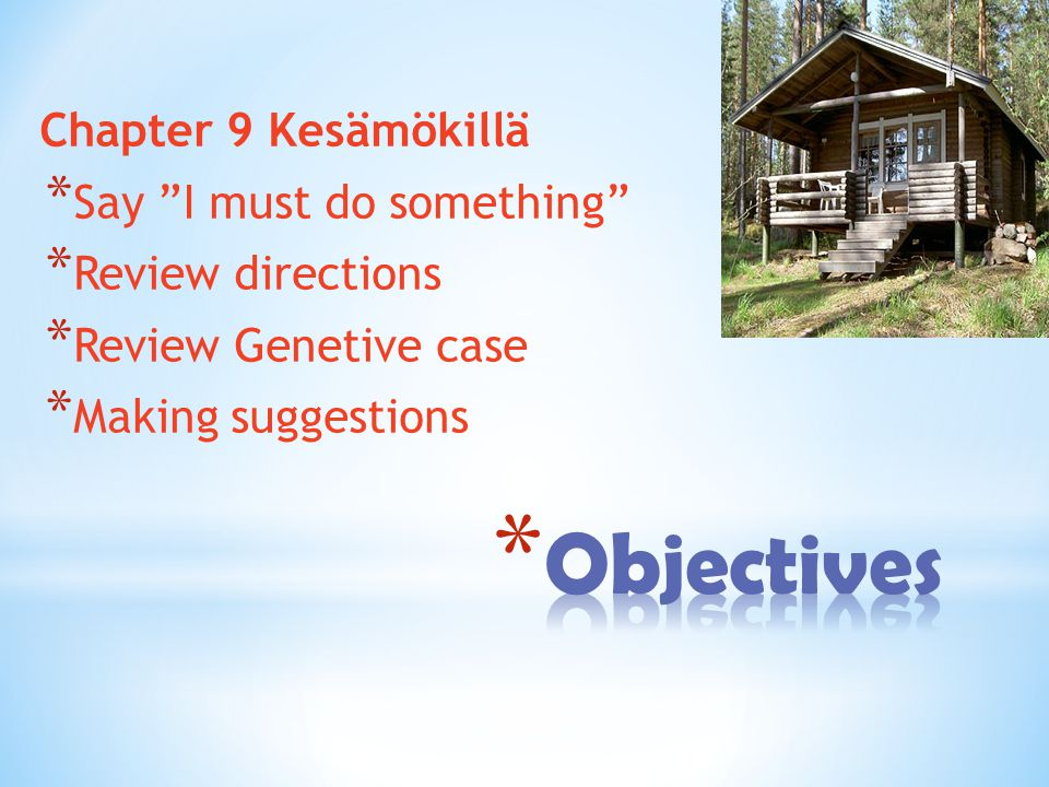 Chapter 9 Kesämökillä * Say I must do something * Review directions * Review Genetive case * Making suggestions
