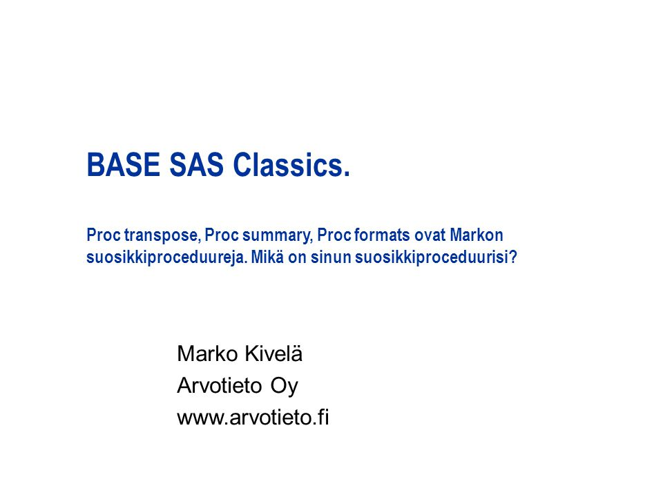 BASE SAS Classics. Proc transpose, Proc summary, Proc formats ovat Markon suosikkiproceduureja.