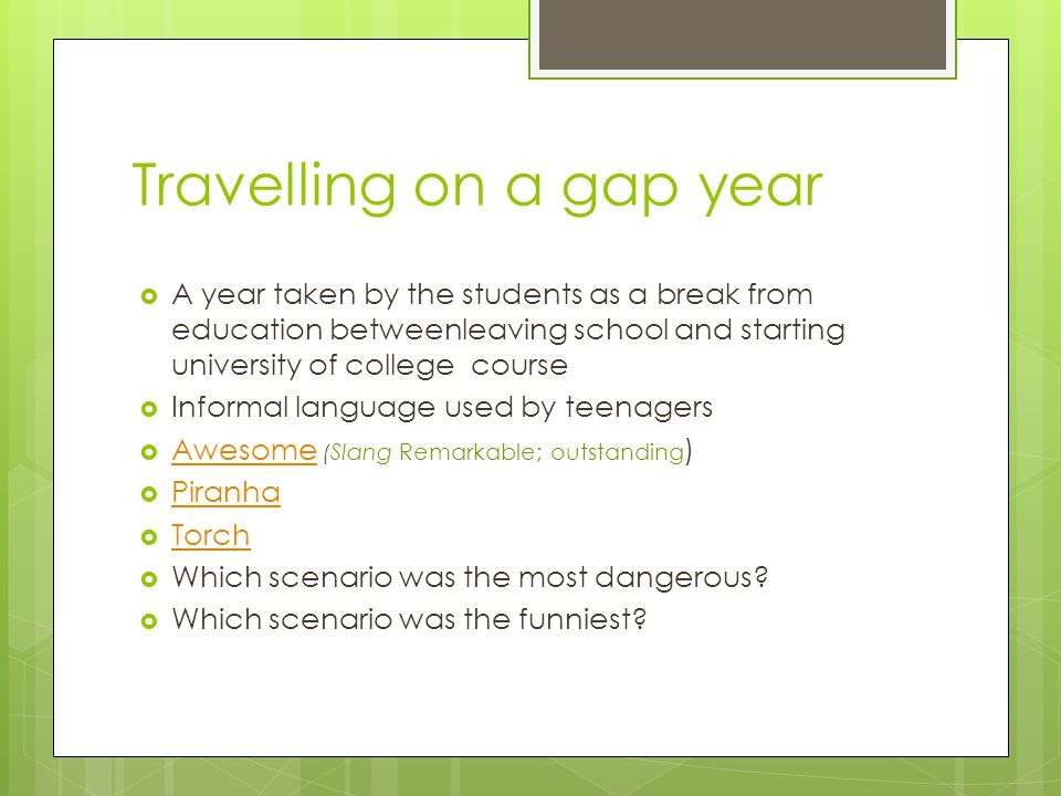 Travelling on a gap year  A year taken by the students as a break from education betweenleaving school and starting university of college course  Informal language used by teenagers  Awesome ( Slang Remarkable; outstanding ) Awesome  Piranha Piranha  Torch Torch  Which scenario was the most dangerous.