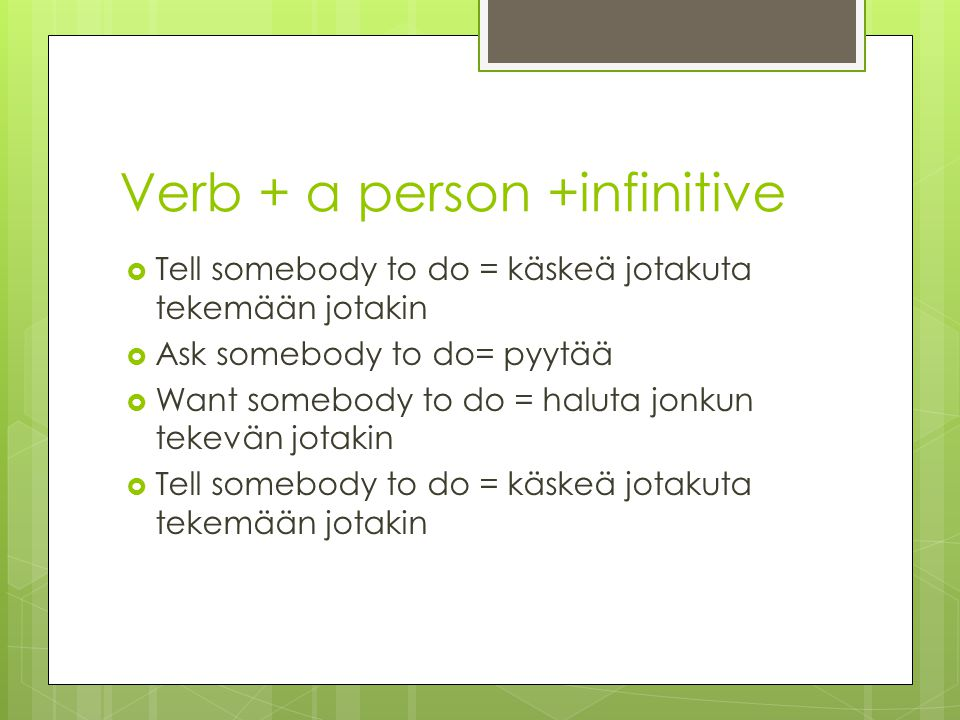 Verb + a person +infinitive  Tell somebody to do = käskeä jotakuta tekemään jotakin  Ask somebody to do= pyytää  Want somebody to do = haluta jonkun tekevän jotakin  Tell somebody to do = käskeä jotakuta tekemään jotakin